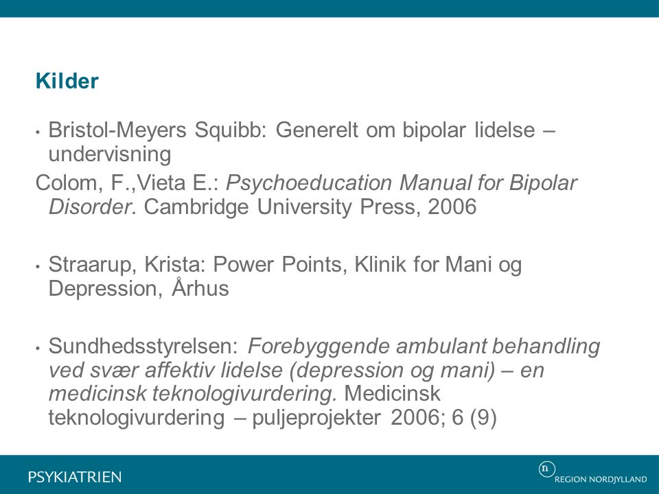Kilder Bristol-Meyers Squibb: Generelt om bipolar lidelse – undervisning Colom, F.,Vieta E.: Psychoeducation Manual for Bipolar Disorder.