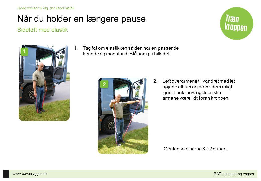 www.bevarryggen.dk Gode øvelser til dig, der kører lastbil BAR transport og engros Når du holder en længere pause 1.Tag fat om elastikken så den har e