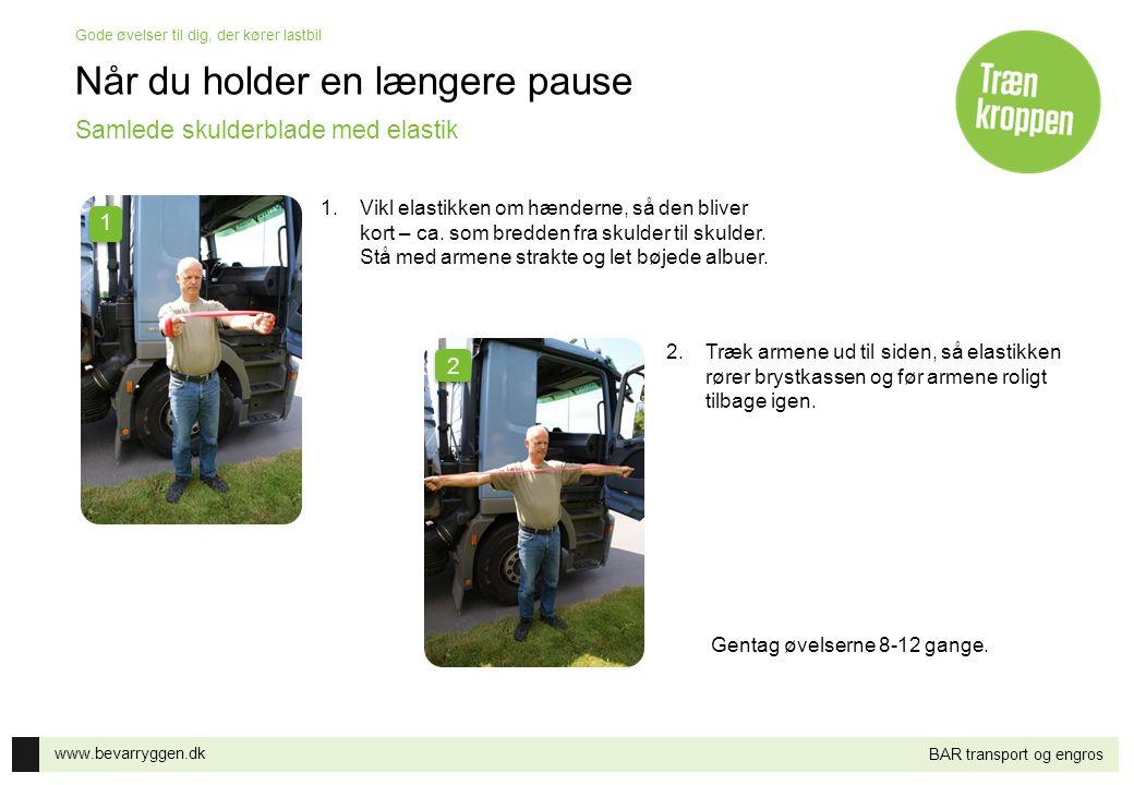 www.bevarryggen.dk Gode øvelser til dig, der kører lastbil BAR transport og engros Når du holder en længere pause 1.Vikl elastikken om hænderne, så de