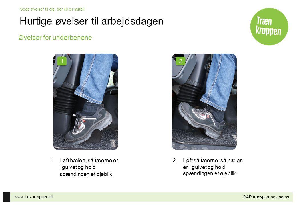 www.bevarryggen.dk Gode øvelser til dig, der kører lastbil BAR transport og engros 1.Løft hælen, så tæerne er i gulvet og hold spændingen et øjeblik.