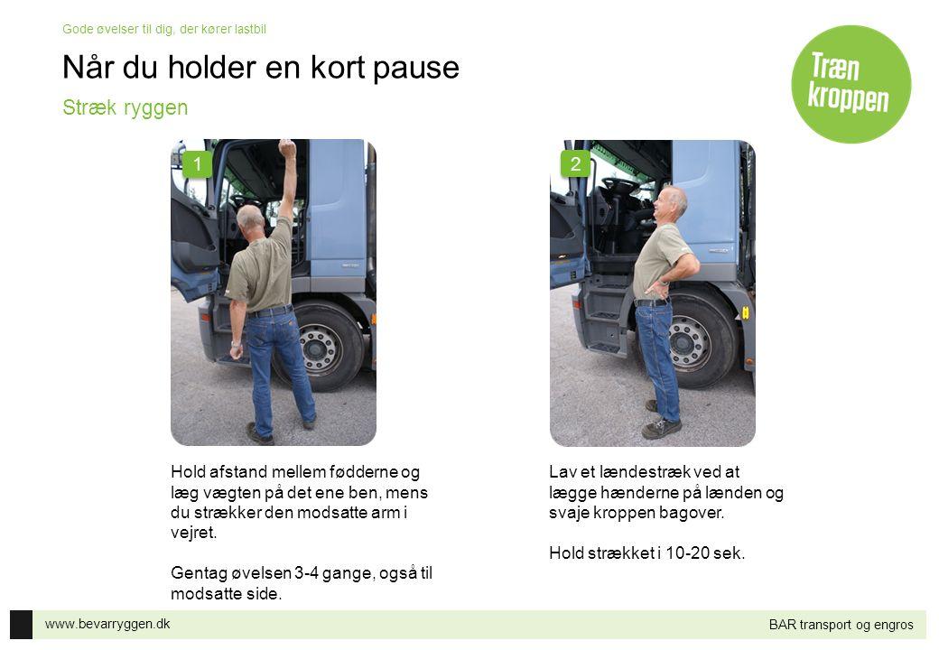 www.bevarryggen.dk Gode øvelser til dig, der kører lastbil BAR transport og engros Når du holder en kort pause Hold afstand mellem fødderne og læg væg