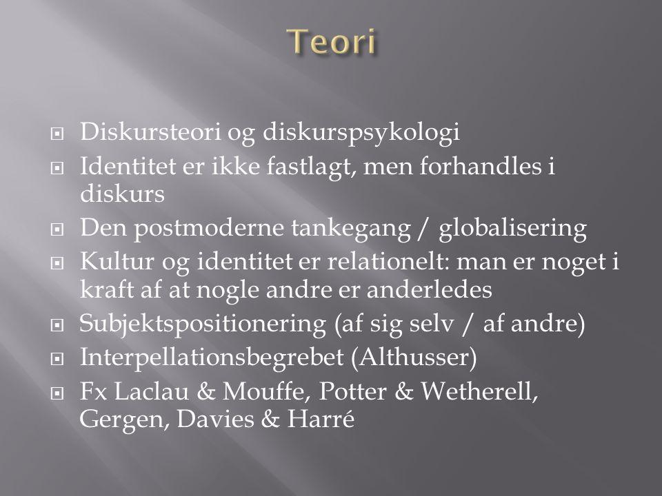 Diskursteori og diskurspsykologi Identitet er ikke fastlagt, men forhandles i diskurs Den postmoderne tankegang / globalisering Kultur og identitet er relationelt: man er noget i kraft af at nogle andre er anderledes Subjektspositionering (af sig selv / af andre) Interpellationsbegrebet (Althusser) Fx Laclau & Mouffe, Potter & Wetherell, Gergen, Davies & Harré