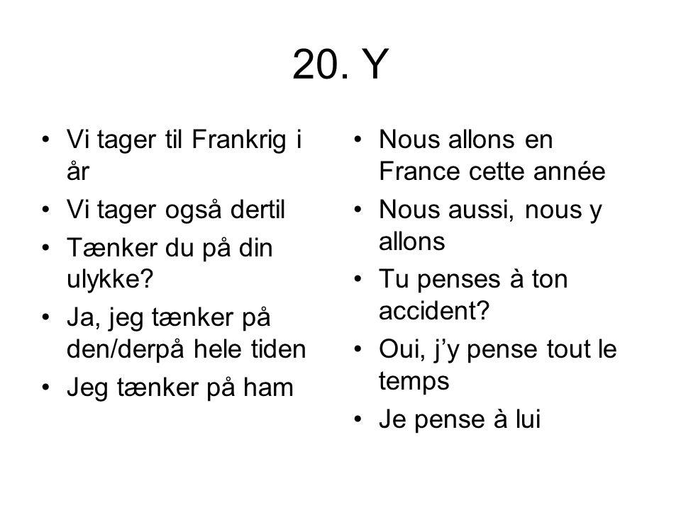 20. Y Vi tager til Frankrig i år Vi tager også dertil Tænker du på din ulykke? Ja, jeg tænker på den/derpå hele tiden Jeg tænker på ham Nous allons en