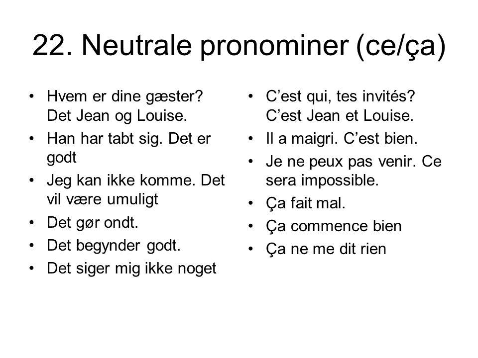 22. Neutrale pronominer (ce/ça) Hvem er dine gæster? Det Jean og Louise. Han har tabt sig. Det er godt Jeg kan ikke komme. Det vil være umuligt Det gø