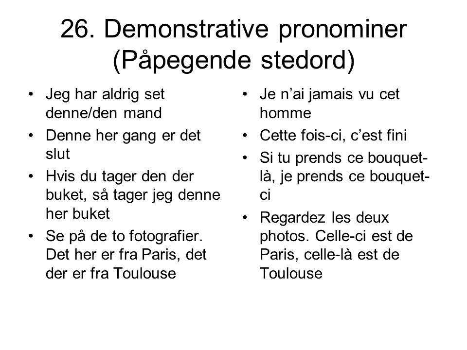 26. Demonstrative pronominer (Påpegende stedord) Jeg har aldrig set denne/den mand Denne her gang er det slut Hvis du tager den der buket, så tager je
