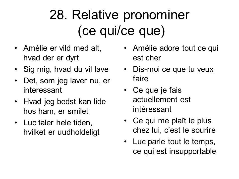 28. Relative pronominer (ce qui/ce que) Amélie er vild med alt, hvad der er dyrt Sig mig, hvad du vil lave Det, som jeg laver nu, er interessant Hvad