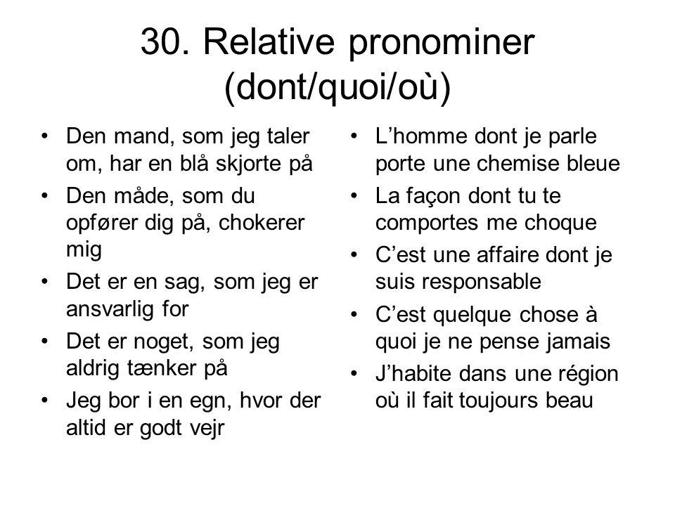 30. Relative pronominer (dont/quoi/où) Den mand, som jeg taler om, har en blå skjorte på Den måde, som du opfører dig på, chokerer mig Det er en sag,