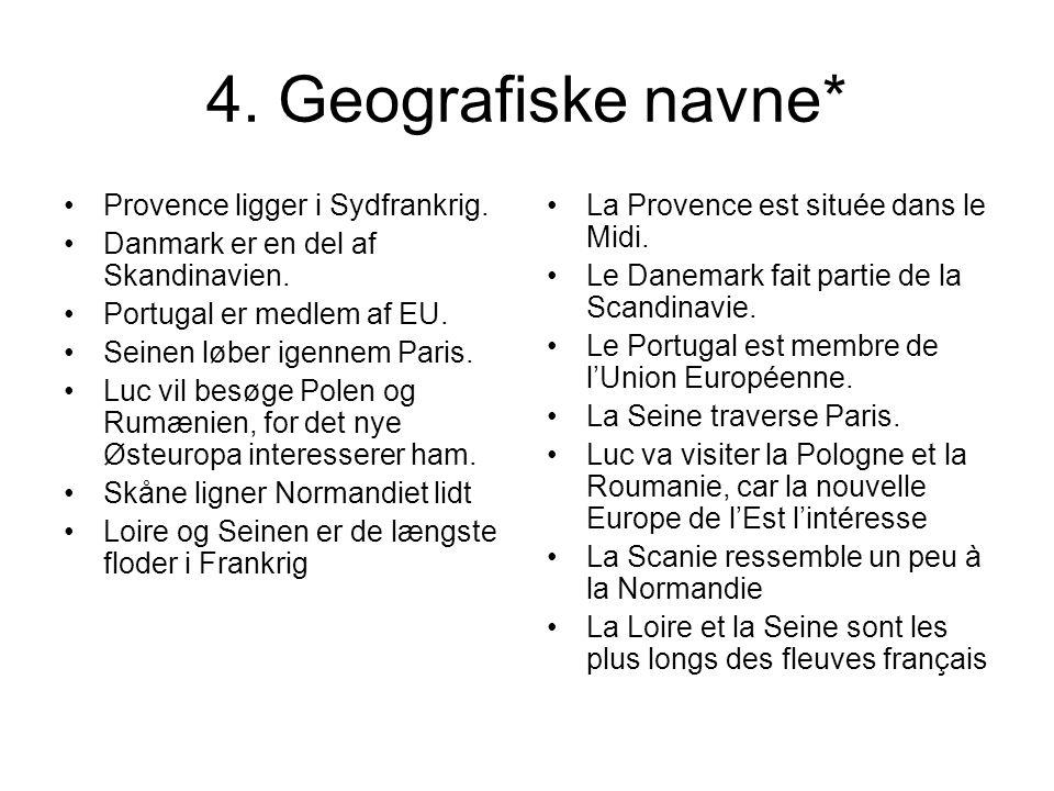 4. Geografiske navne* Provence ligger i Sydfrankrig. Danmark er en del af Skandinavien. Portugal er medlem af EU. Seinen løber igennem Paris. Luc vil