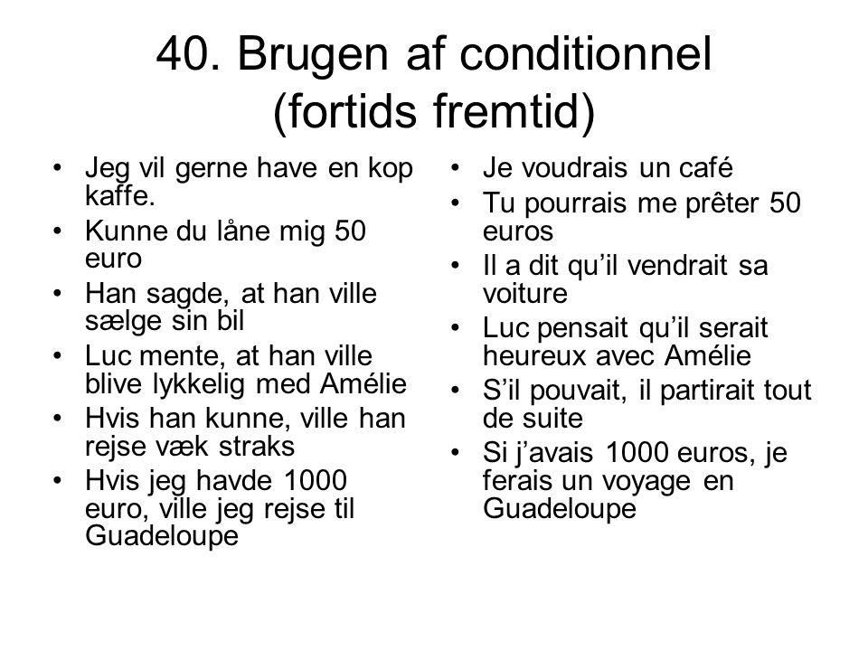 40. Brugen af conditionnel (fortids fremtid) Jeg vil gerne have en kop kaffe. Kunne du låne mig 50 euro Han sagde, at han ville sælge sin bil Luc ment