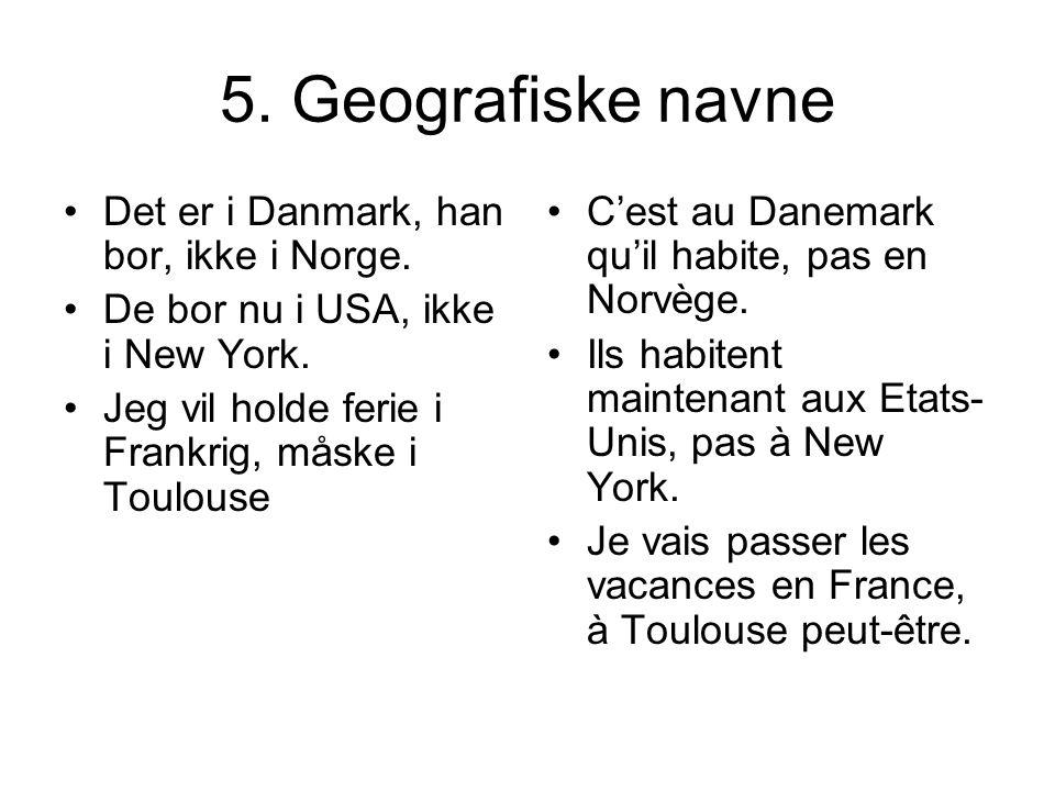 5. Geografiske navne Det er i Danmark, han bor, ikke i Norge. De bor nu i USA, ikke i New York. Jeg vil holde ferie i Frankrig, måske i Toulouse Cest