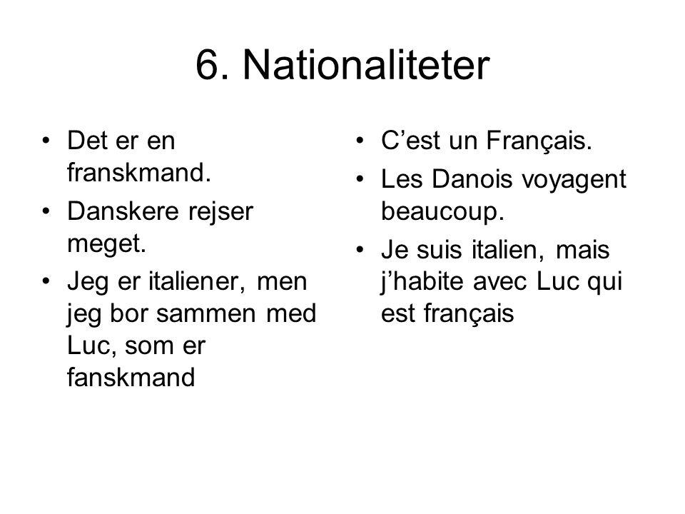 6. Nationaliteter Det er en franskmand. Danskere rejser meget. Jeg er italiener, men jeg bor sammen med Luc, som er fanskmand Cest un Français. Les Da