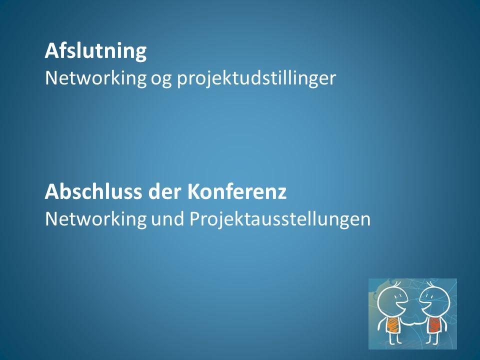 Afslutning Networking og projektudstillinger Abschluss der Konferenz Networking und Projektausstellungen
