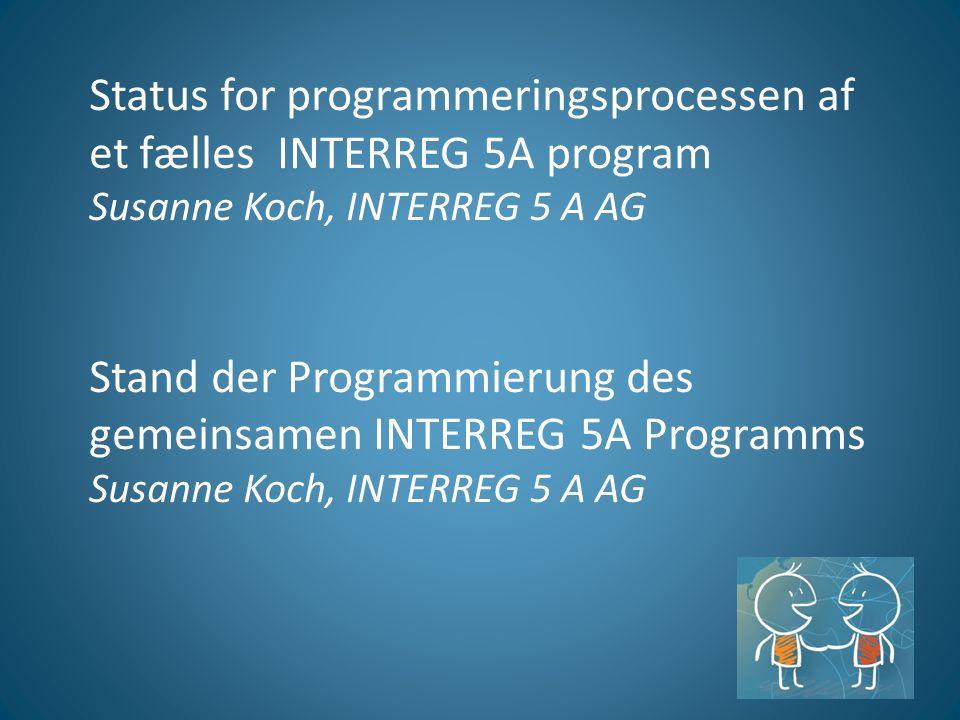 Status for programmeringsprocessen af et fælles INTERREG 5A program Susanne Koch, INTERREG 5 A AG Stand der Programmierung des gemeinsamen INTERREG 5A Programms Susanne Koch, INTERREG 5 A AG