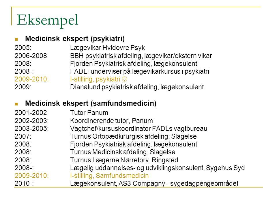 Eksempel Medicinsk ekspert (psykiatri) 2005:Lægevikar Hvidovre Psyk 2006-2008BBH psykiatrisk afdeling, lægevikar/ekstern vikar 2008:Fjorden Psykiatrisk afdeling, lægekonsulent 2008-:FADL: underviser på lægevikarkursus i psykiatri 2009-2010:I-stilling, psykiatri 2009:Dianalund psykiatrisk afdeling, lægekonsulent Medicinsk ekspert (samfundsmedicin) 2001-2002 Tutor Panum 2002-2003:Koordinerende tutor, Panum 2003-2005:Vagtchef/kursuskoordinator FADLs vagtbureau 2007:Turnus Ortopædkirurgisk afdeling; Slagelse 2008:Fjorden Psykiatrisk afdeling, lægekonsulent 2008:Turnus Medicinsk afdeling, Slagelse 2008:Turnus Lægerne Nørretorv, Ringsted 2008-:Lægelig uddannelses- og udviklingskonsulent, Sygehus Syd 2009-2010:I-stilling, Samfundsmedicin 2010-:Lægekonsulent, AS3 Compagny - sygedagpengeområdet