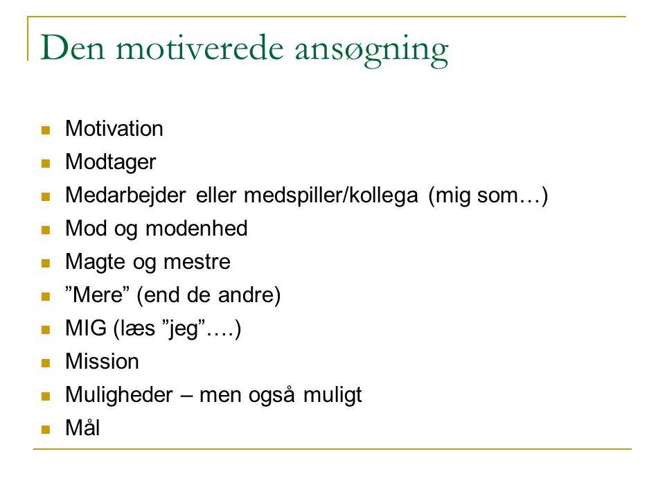 Den motiverede ansøgning Motivation Modtager Medarbejder eller medspiller/kollega (mig som…) Mod og modenhed Magte og mestre Mere (end de andre) MIG (læs jeg ….) Mission Muligheder – men også muligt Mål