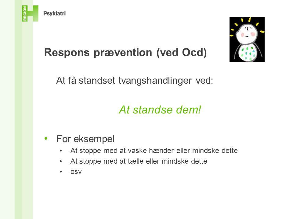Respons prævention (ved Ocd) At få standset tvangshandlinger ved: At standse dem.