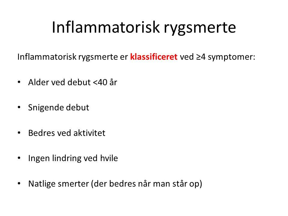 Inflammatorisk rygsmerte Inflammatorisk rygsmerte er klassificeret ved ≥4 symptomer: Alder ved debut <40 år Snigende debut Bedres ved aktivitet Ingen lindring ved hvile Natlige smerter (der bedres når man står op)