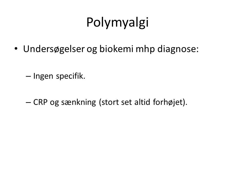 Polymyalgi Undersøgelser og biokemi mhp diagnose: – Ingen specifik.