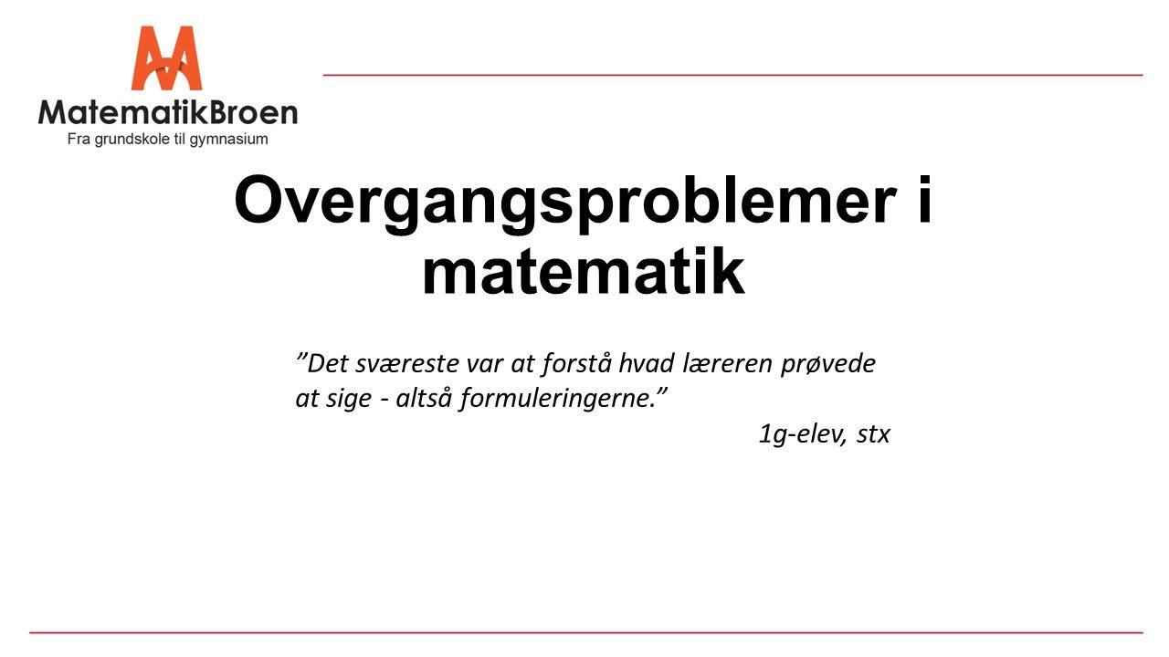 Overgangsproblemer i matematik Det sværeste var at forstå hvad læreren prøvede at sige - altså formuleringerne. 1g-elev, stx