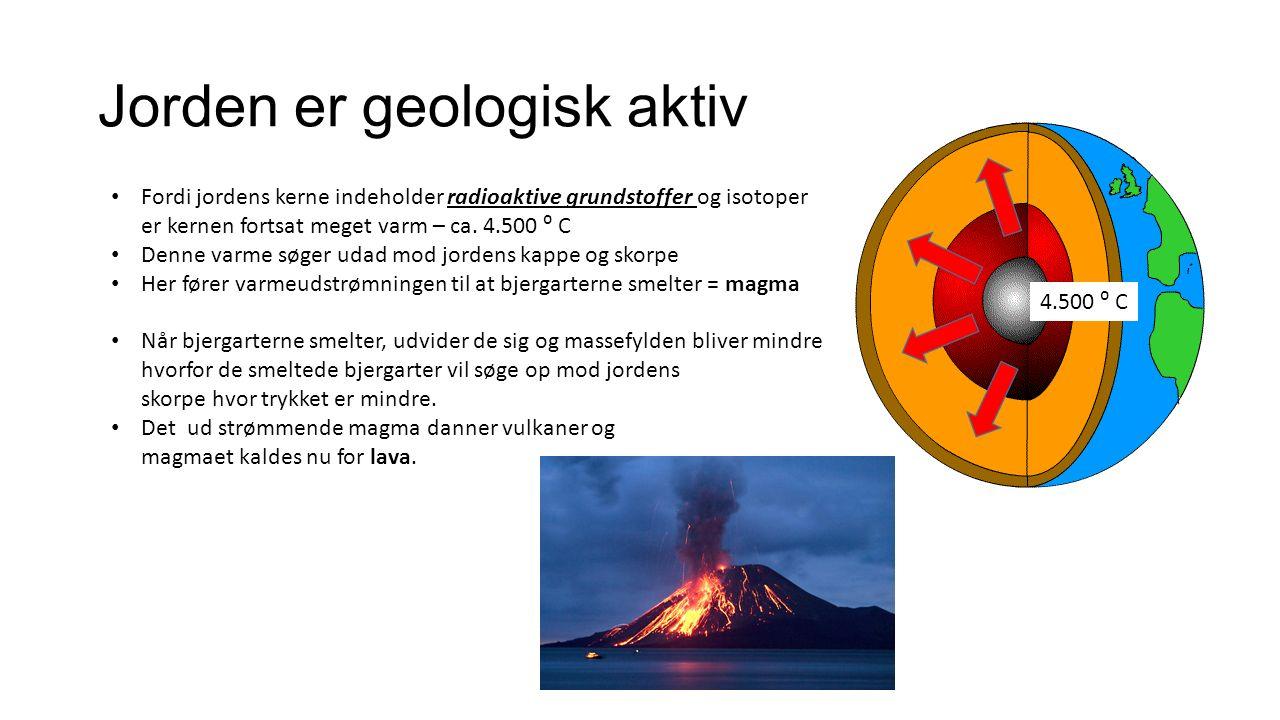 Jorden er geologisk aktiv Fordi jordens kerne indeholder radioaktive grundstoffer og isotoper er kernen fortsat meget varm – ca.