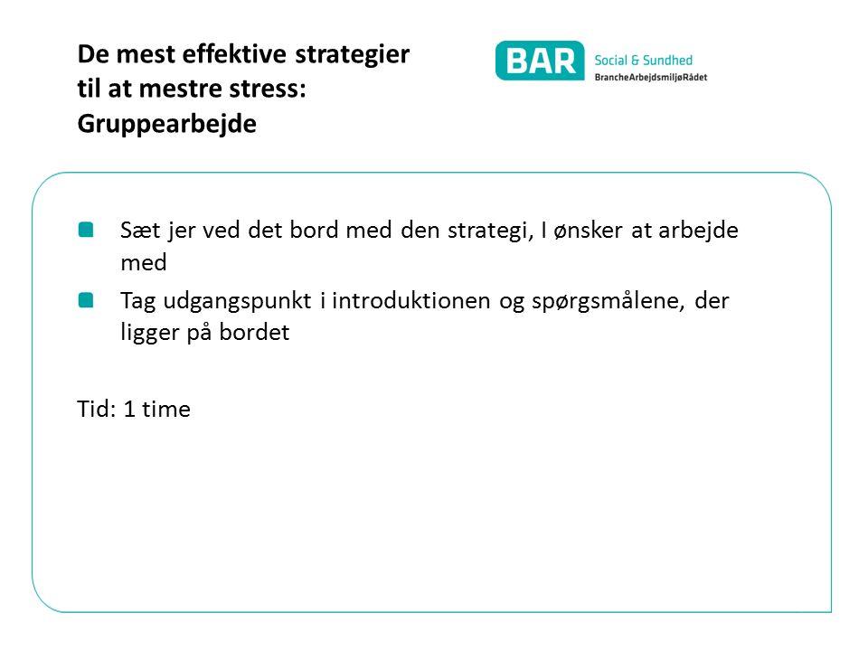 Sæt jer ved det bord med den strategi, I ønsker at arbejde med Tag udgangspunkt i introduktionen og spørgsmålene, der ligger på bordet Tid: 1 time De mest effektive strategier til at mestre stress: Gruppearbejde