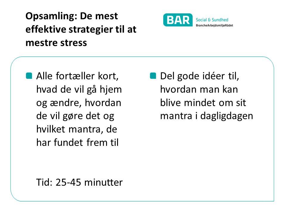 Alle fortæller kort, hvad de vil gå hjem og ændre, hvordan de vil gøre det og hvilket mantra, de har fundet frem til Tid: 25-45 minutter Del gode idéer til, hvordan man kan blive mindet om sit mantra i dagligdagen Opsamling: De mest effektive strategier til at mestre stress