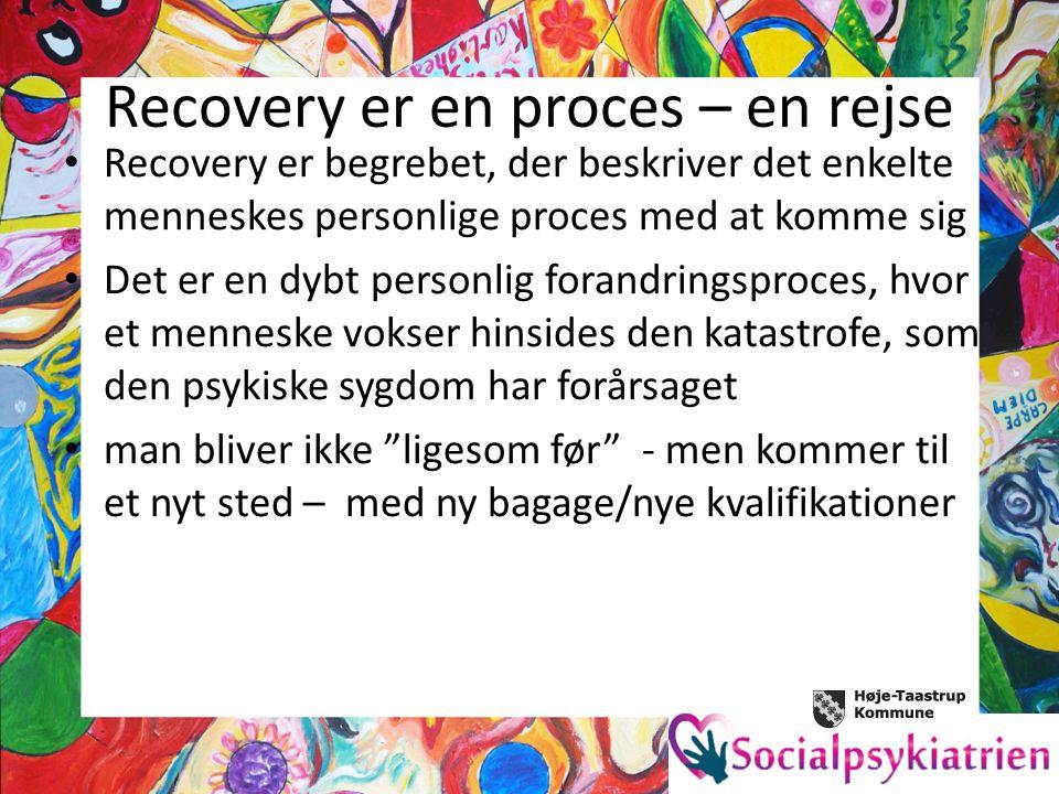 Recovery er en proces – en rejse Recovery er begrebet, der beskriver det enkelte menneskes personlige proces med at komme sig Det er en dybt personlig forandringsproces, hvor et menneske vokser hinsides den katastrofe, som den psykiske sygdom har forårsaget man bliver ikke ligesom før - men kommer til et nyt sted – med ny bagage/nye kvalifikationer