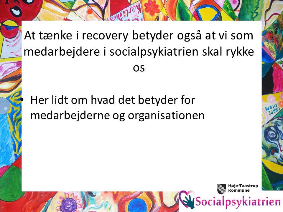 At tænke i recovery betyder også at vi som medarbejdere i socialpsykiatrien skal rykke os Her lidt om hvad det betyder for medarbejderne og organisationen