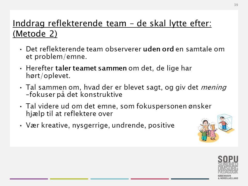 Tekstslide med bullets Brug 'Forøge / Formindske indryk' for at skifte mellem de forskellige niveauer Inddrag reflekterende team – de skal lytte efter: (Metode 2) Det reflekterende team observerer uden ord en samtale om et problem/emne.