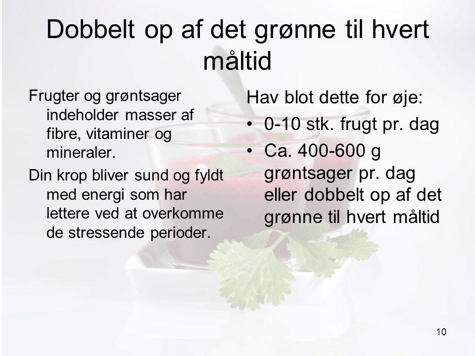 Møde med Pia 10 Dobbelt op af det grønne til hvert måltid Frugter og grøntsager indeholder masser af fibre, vitaminer og mineraler.
