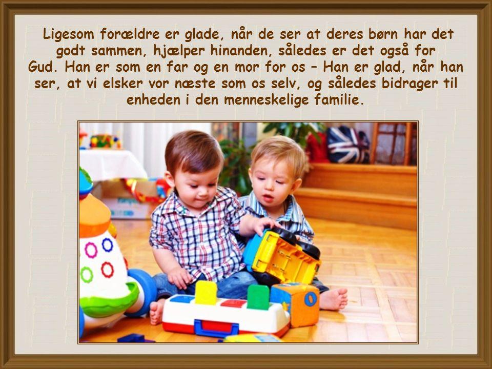 Ligesom forældre er glade, når de ser at deres børn har det godt sammen, hjælper hinanden, således er det også for Gud.