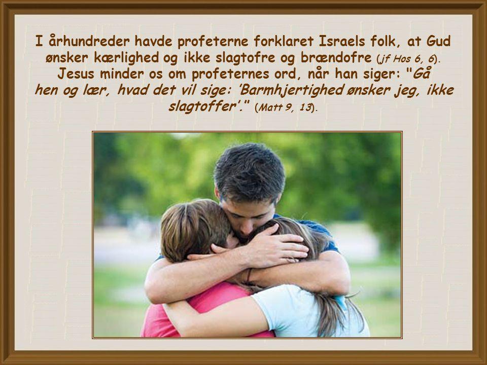 I århundreder havde profeterne forklaret Israels folk, at Gud ønsker kærlighed og ikke slagtofre og brændofre (jf Hos 6, 6).