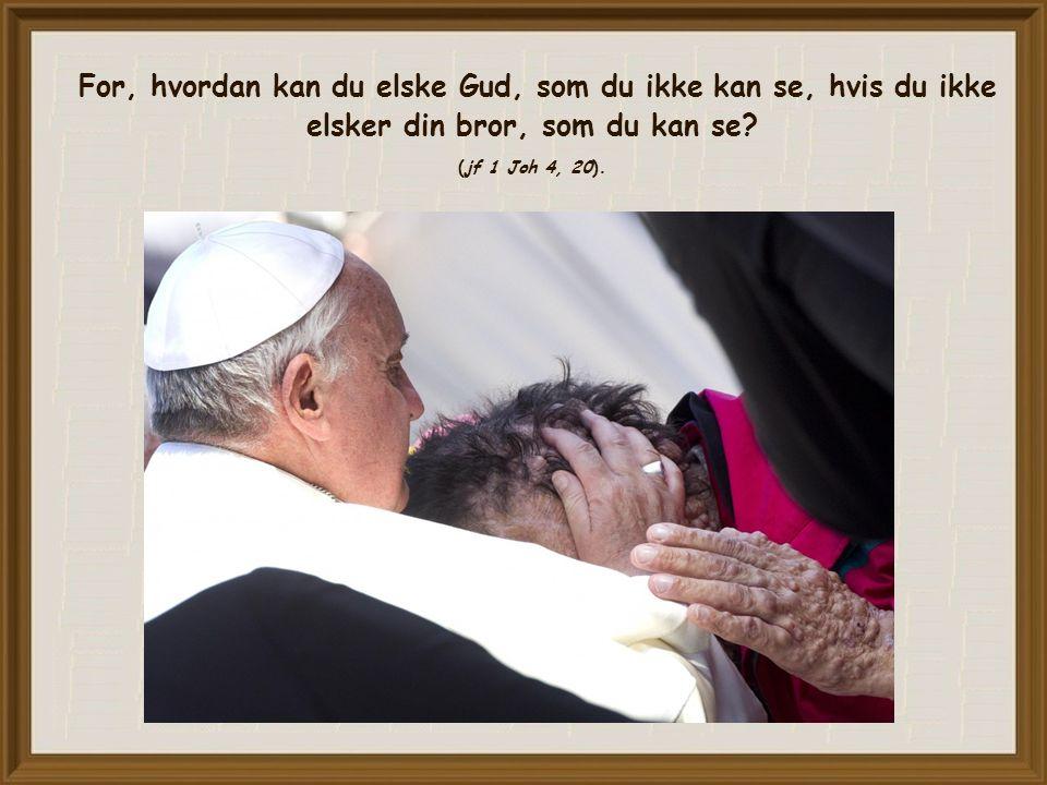 For, hvordan kan du elske Gud, som du ikke kan se, hvis du ikke elsker din bror, som du kan se.