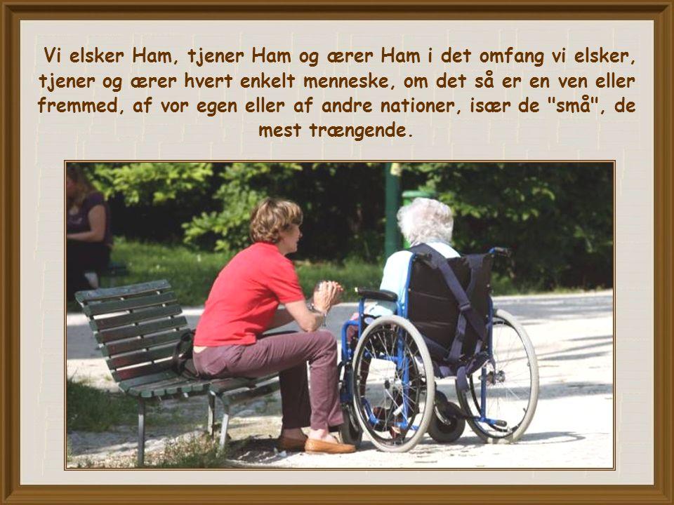 Vi elsker Ham, tjener Ham og ærer Ham i det omfang vi elsker, tjener og ærer hvert enkelt menneske, om det så er en ven eller fremmed, af vor egen eller af andre nationer, især de små , de mest trængende.