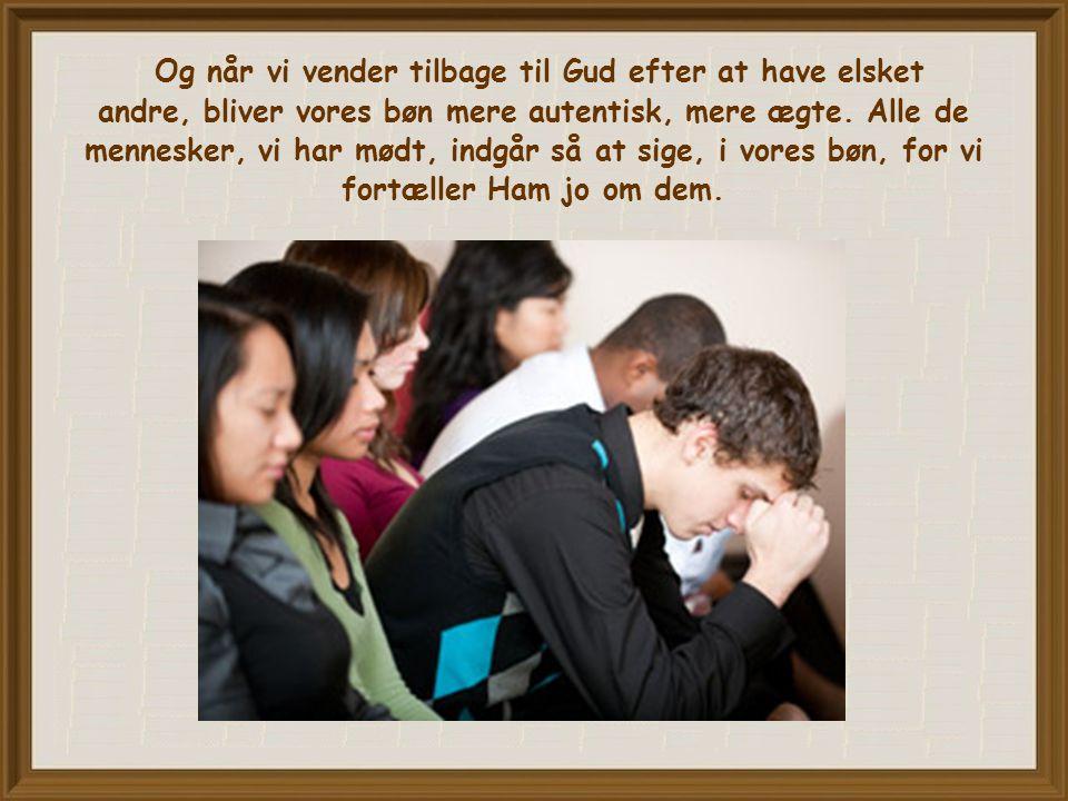 Og når vi vender tilbage til Gud efter at have elsket andre, bliver vores bøn mere autentisk, mere ægte.