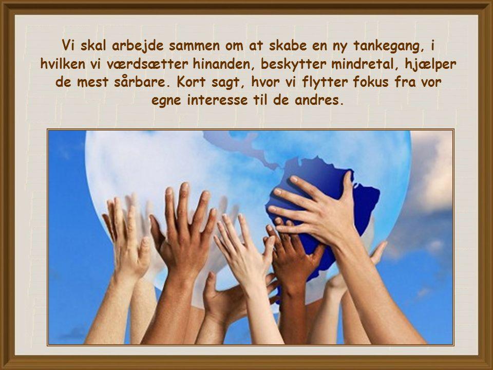 Vi skal arbejde sammen om at skabe en ny tankegang, i hvilken vi værdsætter hinanden, beskytter mindretal, hjælper de mest sårbare.
