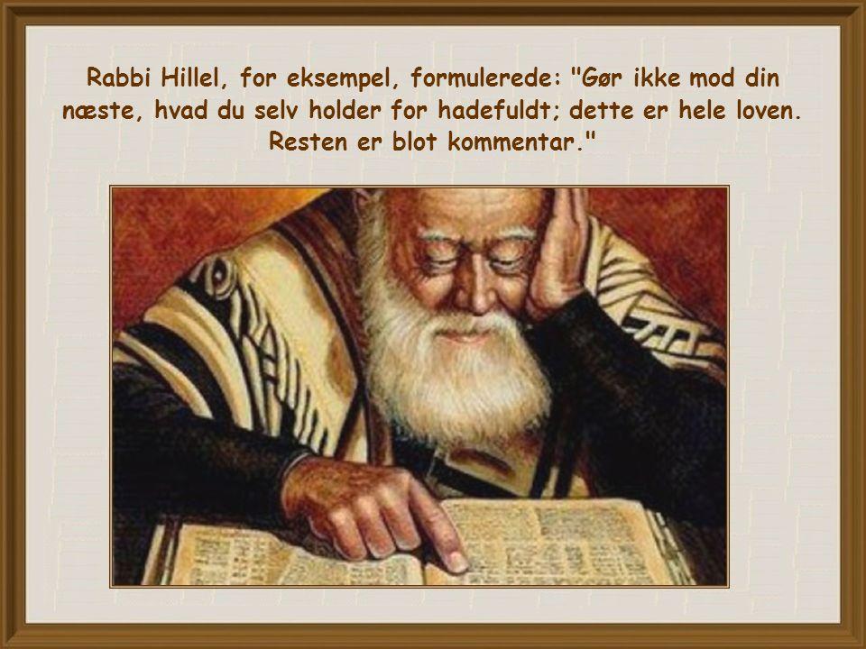 Rabbi Hillel, for eksempel, formulerede: Gør ikke mod din næste, hvad du selv holder for hadefuldt; dette er hele loven.
