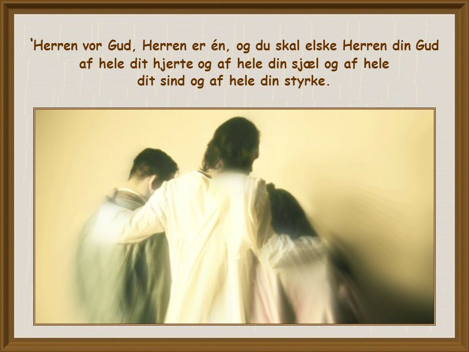 ' Herren vor Gud, Herren er én, og du skal elske Herren din Gud af hele dit hjerte og af hele din sjæl og af hele dit sind og af hele din styrke.