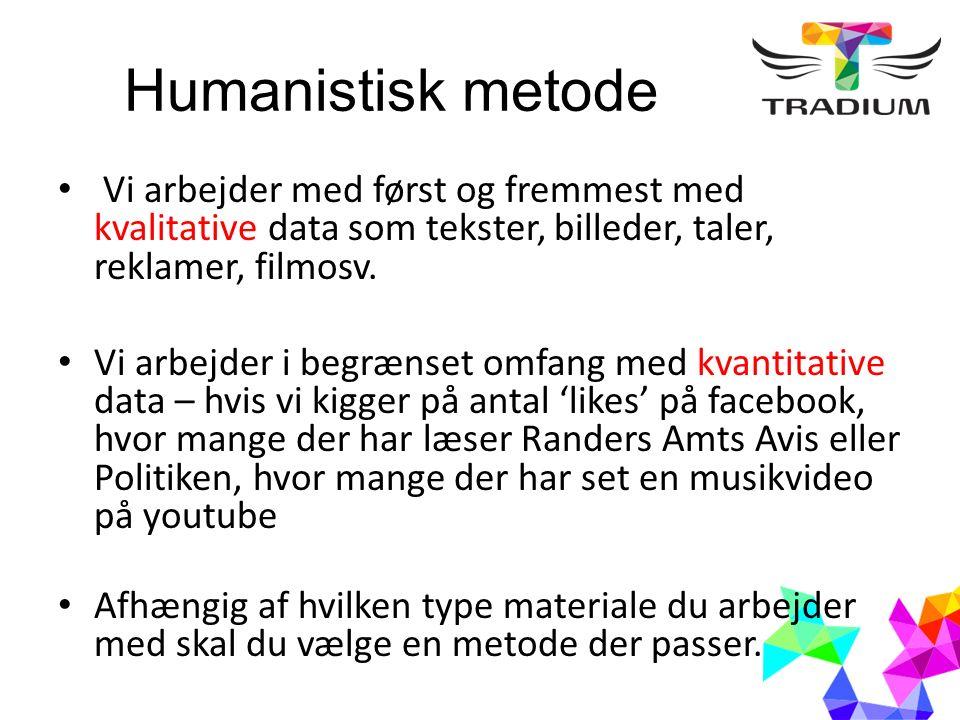Humanistisk metode Vi arbejder med først og fremmest med kvalitative data som tekster, billeder, taler, reklamer, filmosv.