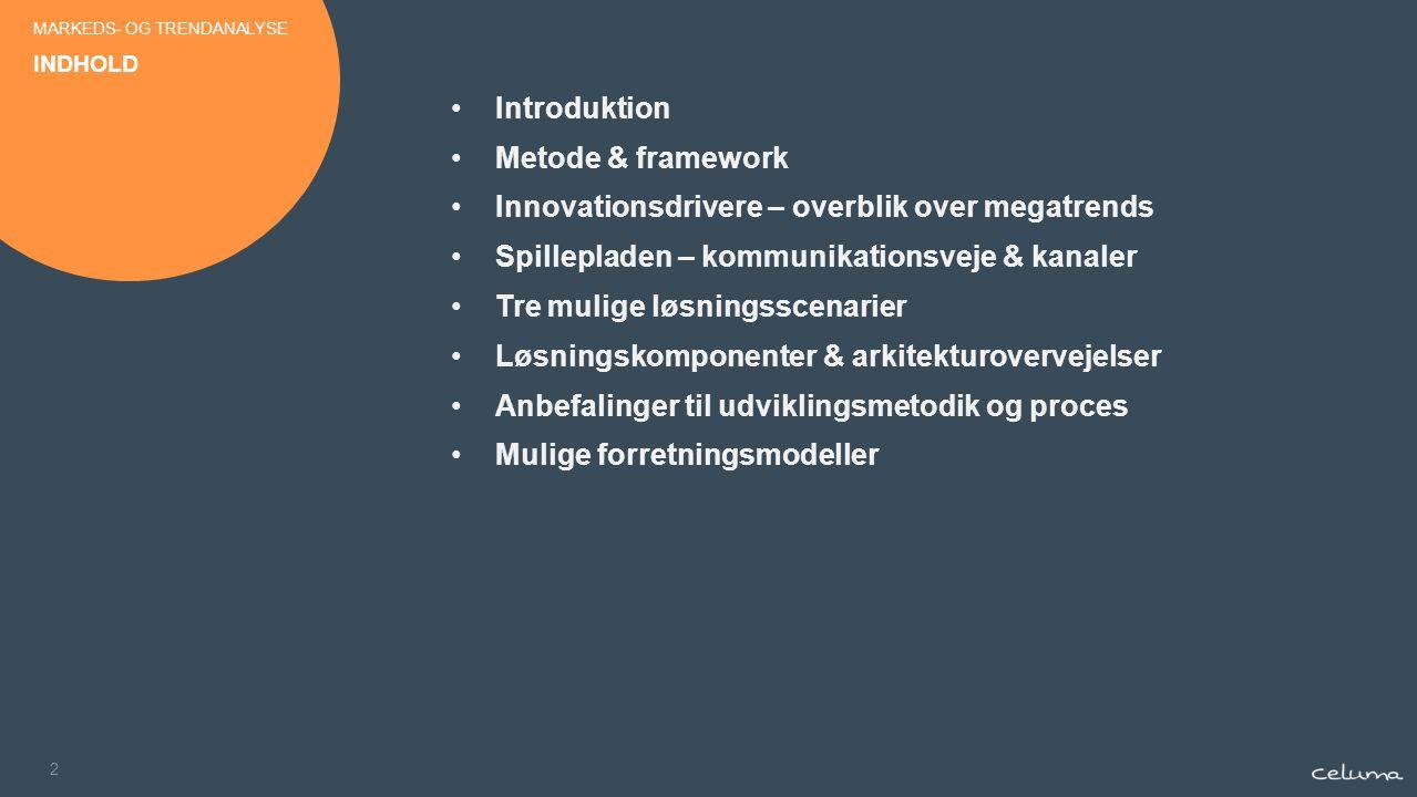 2 Introduktion Metode & framework Innovationsdrivere – overblik over megatrends Spillepladen – kommunikationsveje & kanaler Tre mulige løsningsscenarier Løsningskomponenter & arkitekturovervejelser Anbefalinger til udviklingsmetodik og proces Mulige forretningsmodeller INDHOLD MARKEDS- OG TRENDANALYSE