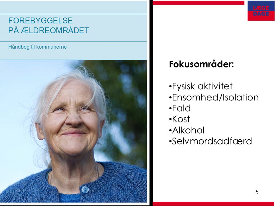 Lægedage 5 Fokusområder: Fysisk aktivitet Ensomhed/Isolation Fald Kost Alkohol Selvmordsadfærd