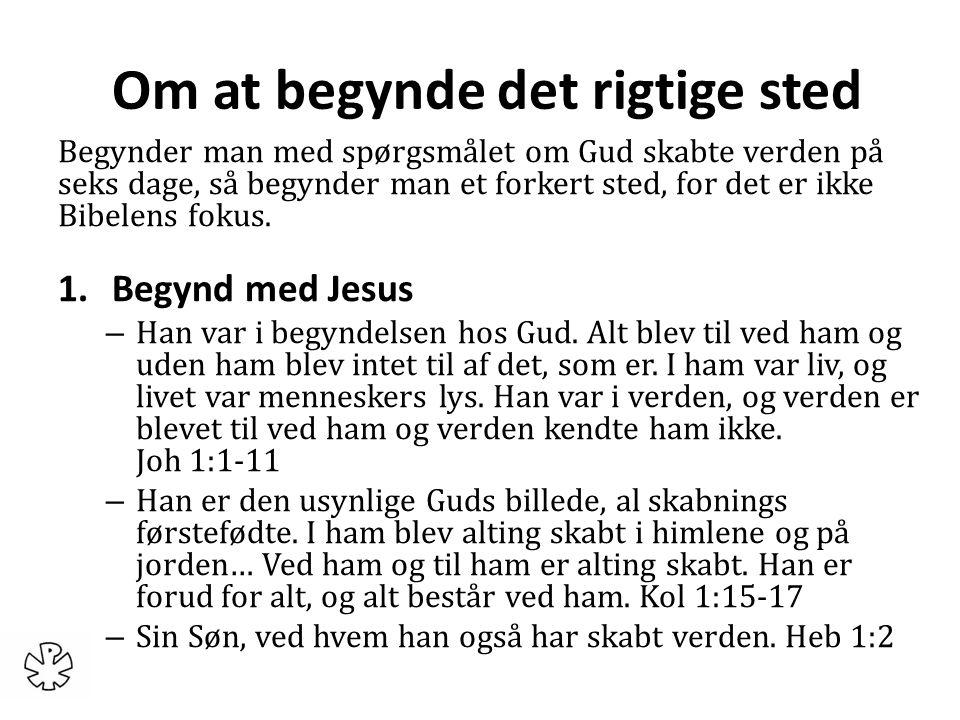 Om at begynde det rigtige sted Begynder man med spørgsmålet om Gud skabte verden på seks dage, så begynder man et forkert sted, for det er ikke Bibelens fokus.