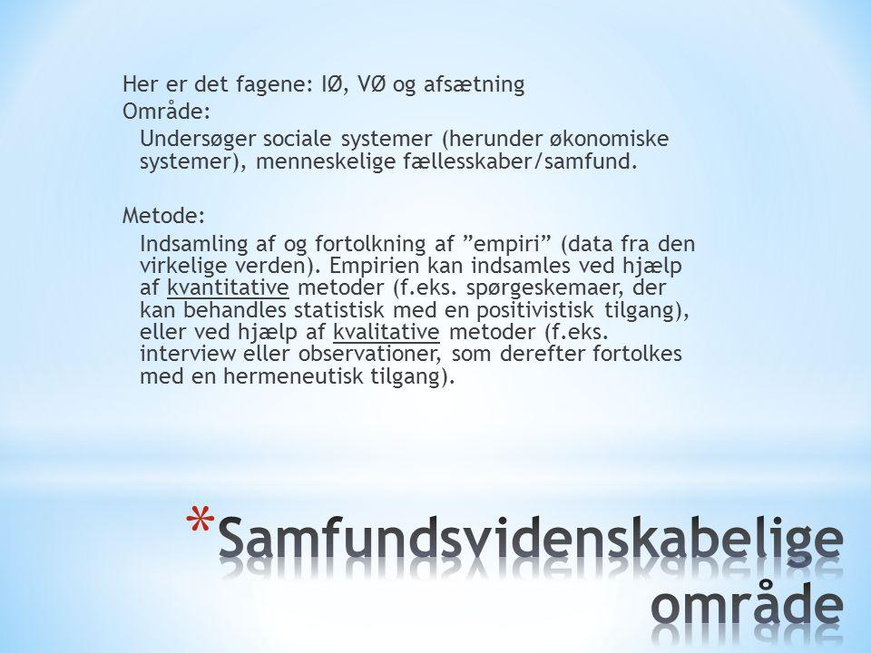 Her er det fagene: IØ, VØ og afsætning Område: Undersøger sociale systemer (herunder økonomiske systemer), menneskelige fællesskaber/samfund.