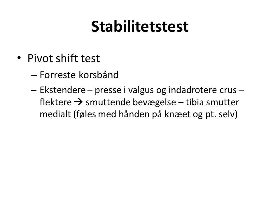 Stabilitetstest Pivot shift test – Forreste korsbånd – Ekstendere – presse i valgus og indadrotere crus – flektere  smuttende bevægelse – tibia smutter medialt (føles med hånden på knæet og pt.