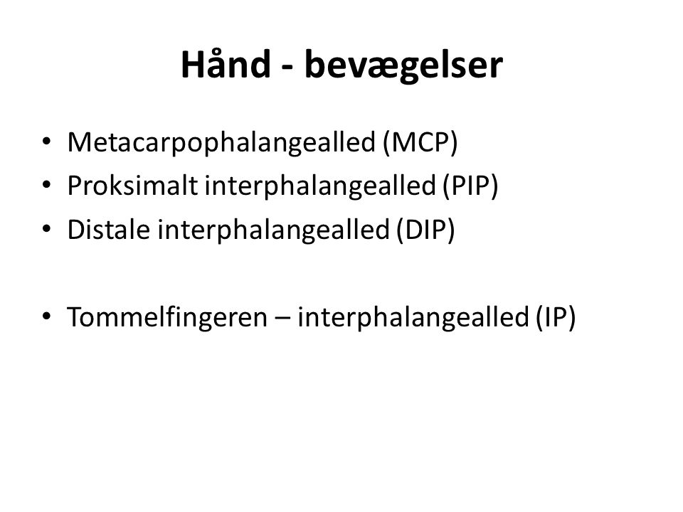 Hånd - bevægelser Metacarpophalangealled (MCP) Proksimalt interphalangealled (PIP) Distale interphalangealled (DIP) Tommelfingeren – interphalangealled (IP)