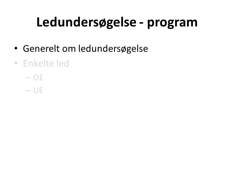 Ledundersøgelse - program Generelt om ledundersøgelse Enkelte led – OE – UE