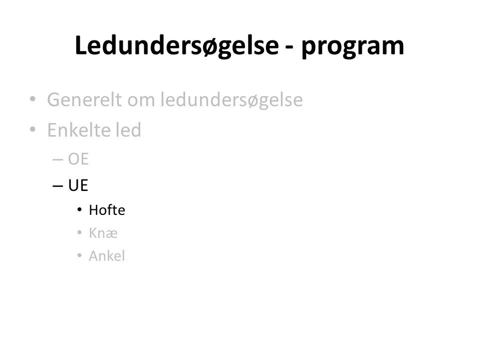 Ledundersøgelse - program Generelt om ledundersøgelse Enkelte led – OE – UE Hofte Knæ Ankel