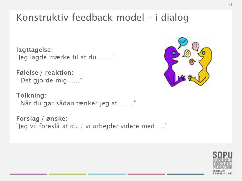 Tekstslide med bullets Brug 'Forøge / Formindske indryk' for at skifte mellem de forskellige niveauer Konstruktiv feedback model – i dialog Iagttagelse: Jeg lagde mærke til at du…….. Følelse / reaktion: Det gjorde mig…… Tolkning: Når du gør sådan tænker jeg at…….. Forslag / ønske: Jeg vil foreslå at du / vi arbejder videre med….. 16