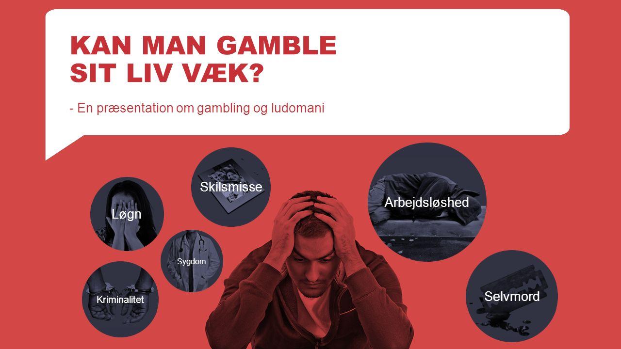 KAN MAN GAMBLE SIT LIV VÆK.