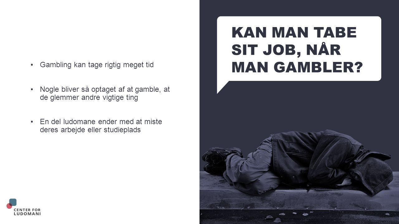 KAN MAN TABE SIT JOB, NÅR MAN GAMBLER.